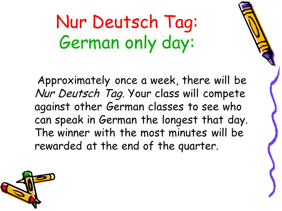 Approximately once a week, there will be Nur Deutsch Tag. Your class will compete against other German classes to see who can speak in German the long
