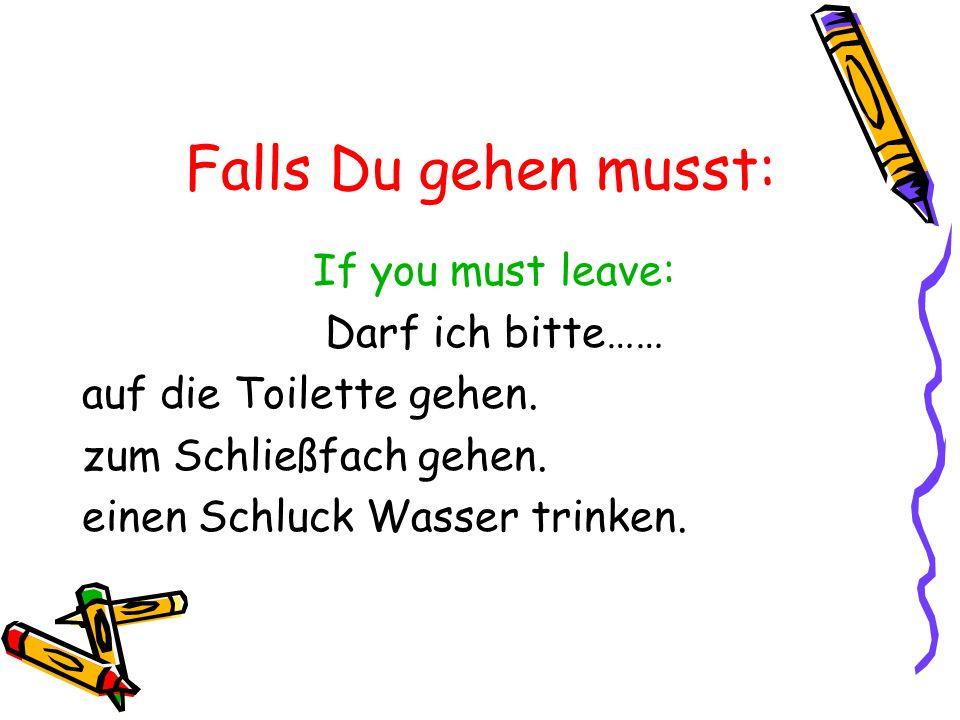 If you must leave: Darf ich bitte…… auf die Toilette gehen. zum Schließfach gehen. einen Schluck Wasser trinken. Falls Du gehen musst: