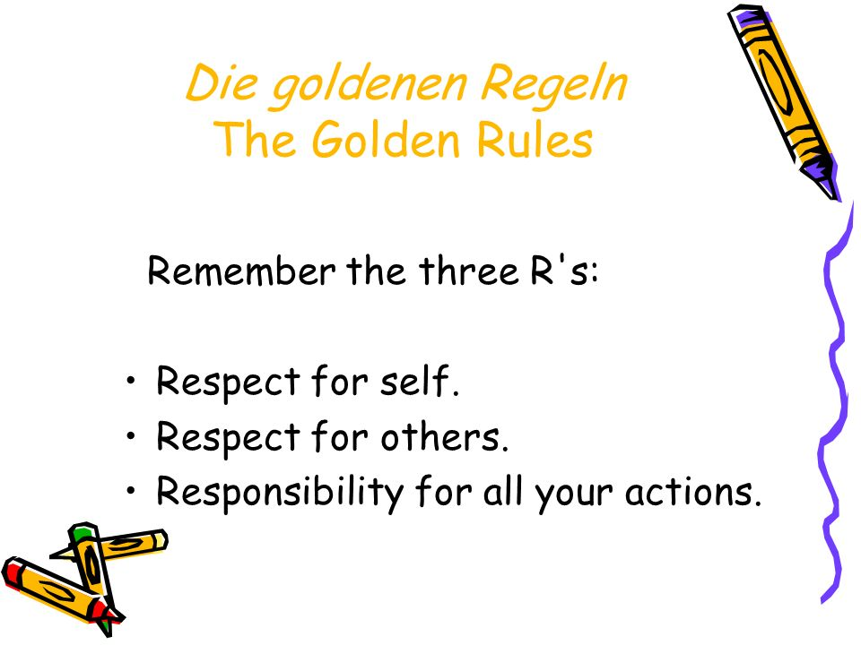 Die goldenen Regeln The Golden Rules Remember the three R's: Respect for self. Respect for others. Responsibility for all your actions.
