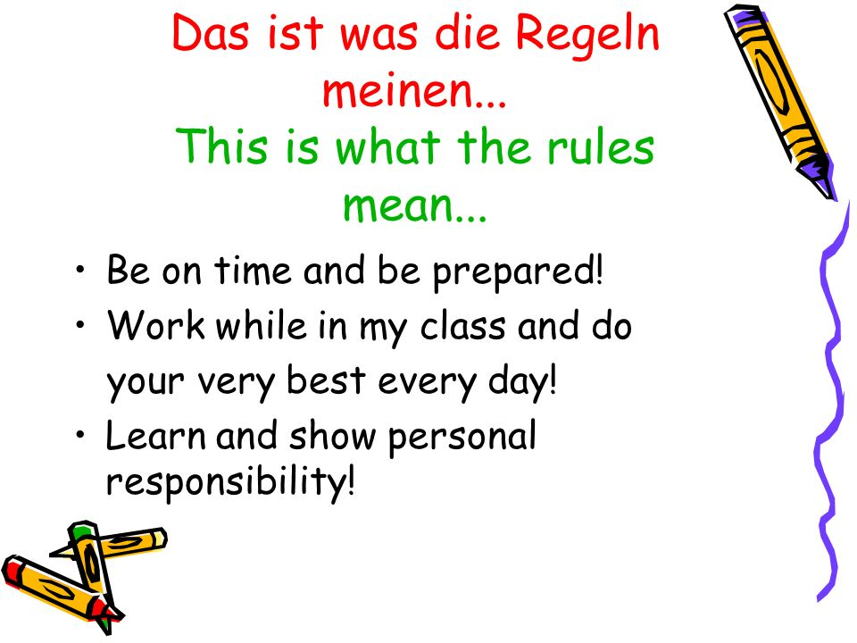 Das ist was die Regeln meinen... This is what the rules mean... Be on time and be prepared! Work while in my class and do your very best every day! Le