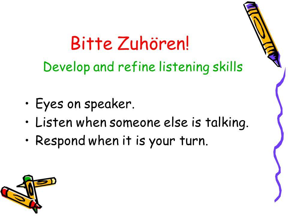 Develop and refine listening skills Eyes on speaker. Listen when someone else is talking. Respond when it is your turn. Bitte Zuhören!