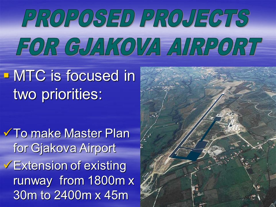 MTC is focused in two priorities: MTC is focused in two priorities: To make Master Plan for Gjakova Airport To make Master Plan for Gjakova Airport Ex