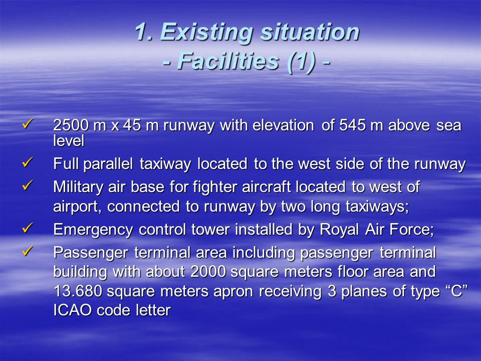 1. Existing situation - Facilities (1) - 2500 m x 45 m runway with elevation of 545 m above sea level 2500 m x 45 m runway with elevation of 545 m abo