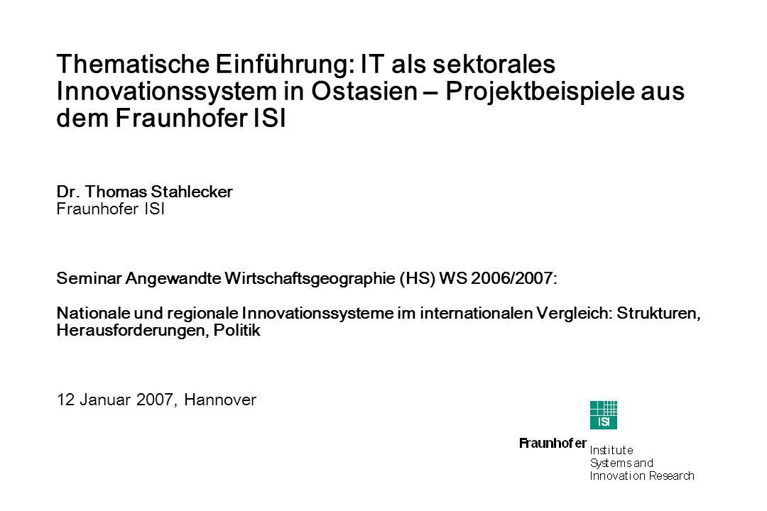 page 1 Thomas Stahlecker Seminar Angewandte Wirtschaftsgeographie WS 2006/2007 page 1 Thematische Einf ü hrung: IT als sektorales Innovationssystem in Ostasien – Projektbeispiele aus dem Fraunhofer ISI Dr.