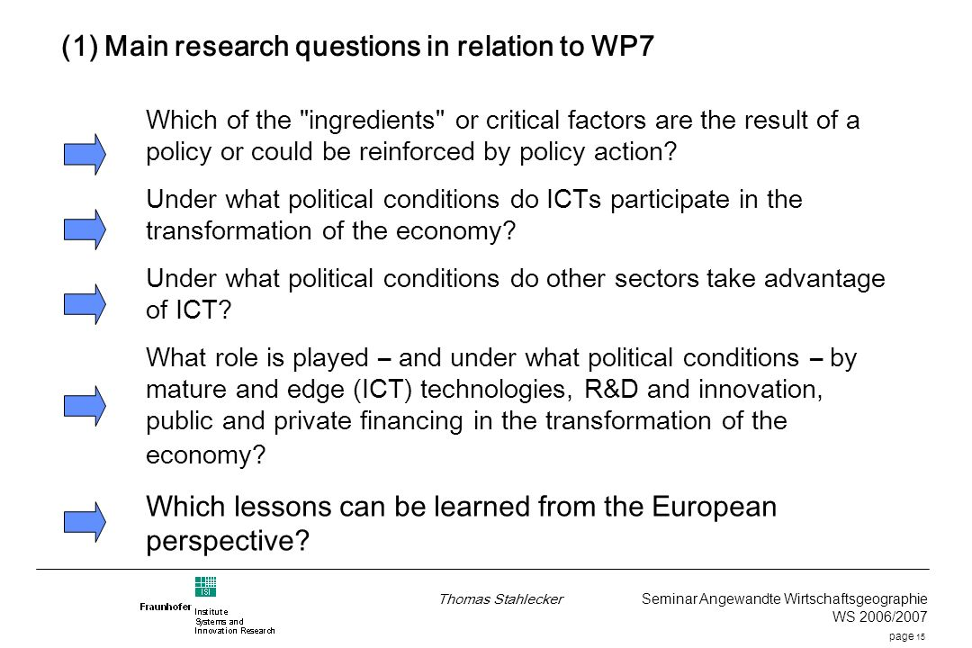 page 15 Thomas Stahlecker Seminar Angewandte Wirtschaftsgeographie WS 2006/2007 (1) Main research questions in relation to WP7 Which of the ingredients or critical factors are the result of a policy or could be reinforced by policy action.