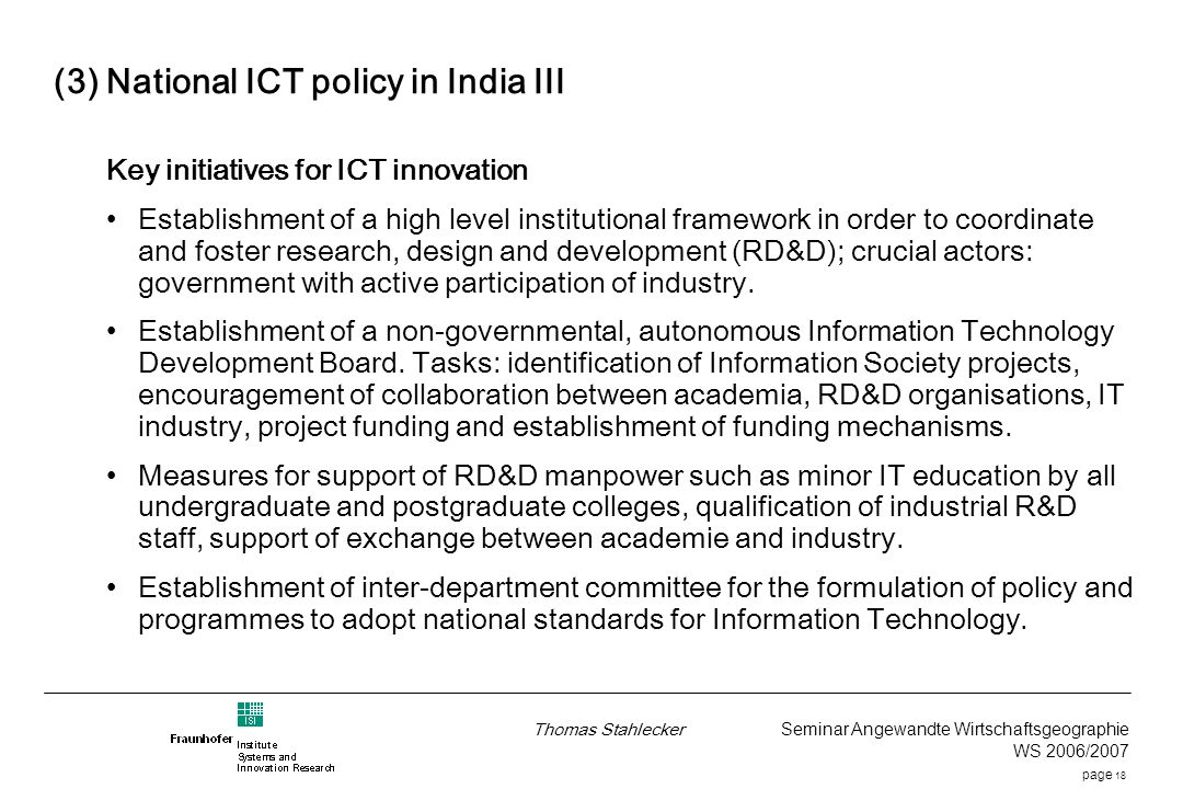 page 18 Thomas Stahlecker Seminar Angewandte Wirtschaftsgeographie WS 2006/2007 (3) National ICT policy in India III Key initiatives for ICT innovation Establishment of a high level institutional framework in order to coordinate and foster research, design and development (RD&D); crucial actors: government with active participation of industry.