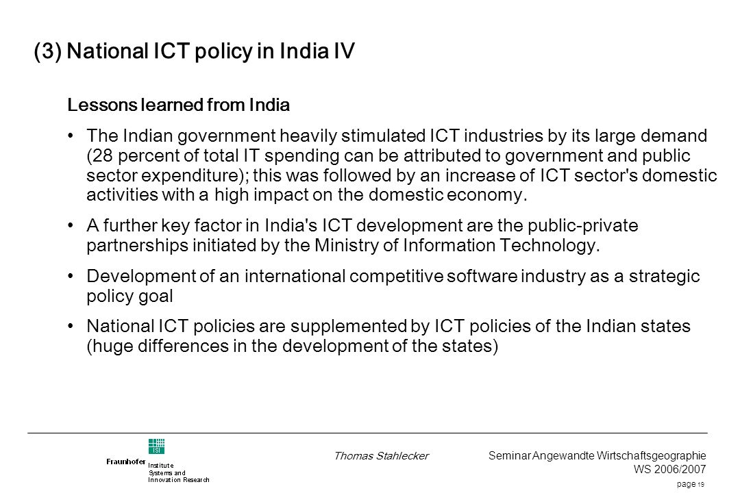 page 19 Thomas Stahlecker Seminar Angewandte Wirtschaftsgeographie WS 2006/2007 (3) National ICT policy in India IV Lessons learned from India The Indian government heavily stimulated ICT industries by its large demand (28 percent of total IT spending can be attributed to government and public sector expenditure); this was followed by an increase of ICT sector s domestic activities with a high impact on the domestic economy.