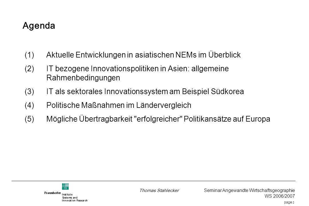 page 2 Thomas Stahlecker Seminar Angewandte Wirtschaftsgeographie WS 2006/2007 Agenda (1)Aktuelle Entwicklungen in asiatischen NEMs im Überblick (2)IT bezogene Innovationspolitiken in Asien: allgemeine Rahmenbedingungen (3)IT als sektorales Innovationssystem am Beispiel Südkorea (4)Politische Maßnahmen im Ländervergleich (5)Mögliche Übertragbarkeit erfolgreicher Politikansätze auf Europa