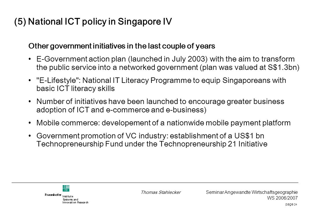 page 24 Thomas Stahlecker Seminar Angewandte Wirtschaftsgeographie WS 2006/2007 (5) National ICT policy in Singapore IV Other government initiatives in the last couple of years E-Government action plan (launched in July 2003) with the aim to transform the public service into a networked government (plan was valued at S$1.3bn) E-Lifestyle : National IT Literacy Programme to equip Singaporeans with basic ICT literacy skills Number of initiatives have been launched to encourage greater business adoption of ICT and e-commerce and e-business) Mobile commerce: developement of a nationwide mobile payment platform Government promotion of VC industry: establishment of a US$1 bn Technopreneurship Fund under the Technopreneurship 21 Initiative