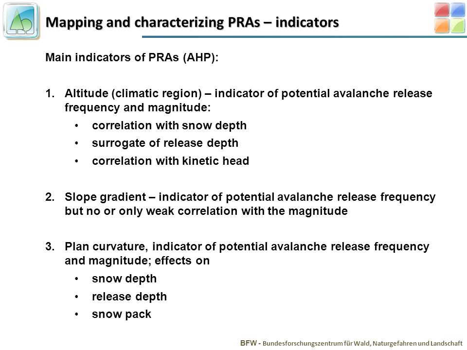 Mapping and characterizing PRAs – indicators BFW - Bundesforschungszentrum für Wald, Naturgefahren und Landschaft Main indicators of PRAs (AHP): 1.Altitude (climatic region) – indicator of potential avalanche release frequency and magnitude: correlation with snow depth surrogate of release depth correlation with kinetic head 2.Slope gradient – indicator of potential avalanche release frequency but no or only weak correlation with the magnitude 3.Plan curvature, indicator of potential avalanche release frequency and magnitude; effects on snow depth release depth snow pack