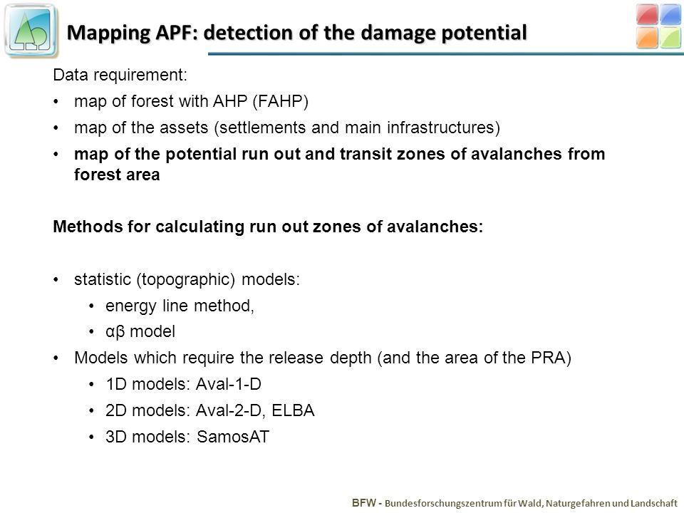 Mapping APF: detection of the damage potential BFW - Bundesforschungszentrum für Wald, Naturgefahren und Landschaft Data requirement: map of forest with AHP (FAHP) map of the assets (settlements and main infrastructures) map of the potential run out and transit zones of avalanches from forest area Methods for calculating run out zones of avalanches: statistic (topographic) models: energy line method, αβ model Models which require the release depth (and the area of the PRA) 1D models: Aval-1-D 2D models: Aval-2-D, ELBA 3D models: SamosAT