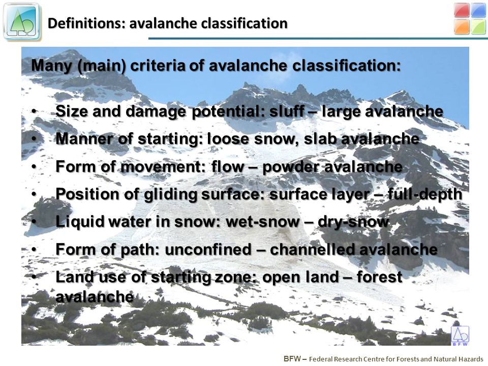 Definitions: avalanche classification BFW – Federal Research Centre for Forests and Natural Hazards Many (main) criteria of avalanche classification: Size and damage potential: sluff – large avalancheSize and damage potential: sluff – large avalanche Manner of starting: loose snow, slab avalancheManner of starting: loose snow, slab avalanche Form of movement: flow – powder avalancheForm of movement: flow – powder avalanche Position of gliding surface: surface layer – full-depthPosition of gliding surface: surface layer – full-depth Liquid water in snow: wet-snow – dry-snowLiquid water in snow: wet-snow – dry-snow Form of path: unconfined – channelled avalancheForm of path: unconfined – channelled avalanche Land use of starting zone: open land – forest avalancheLand use of starting zone: open land – forest avalanche