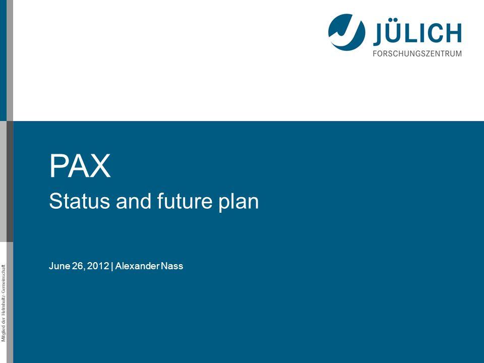 Mitglied der Helmholtz-Gemeinschaft PAX Status and future plan June 26, 2012 | Alexander Nass
