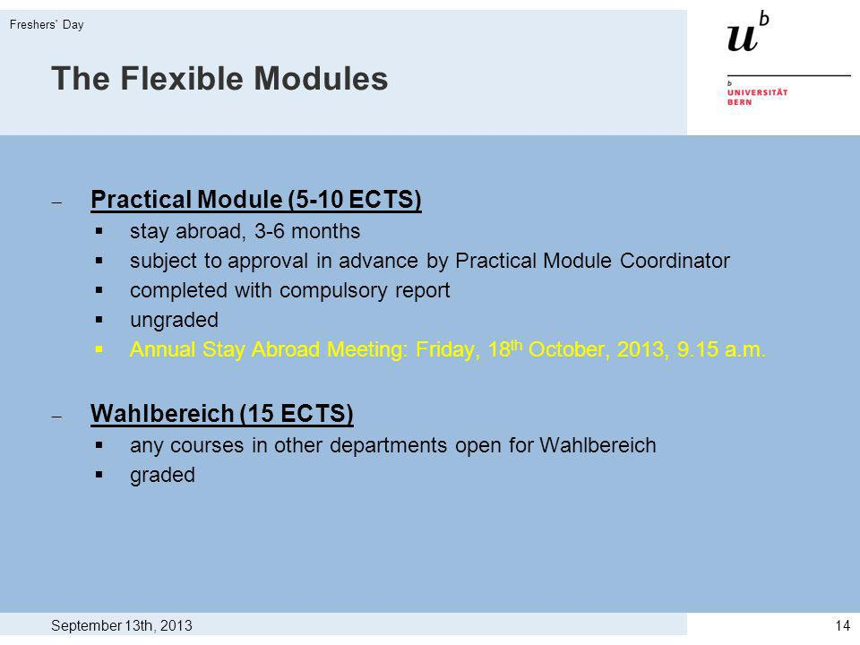 The Flexible Modules Practical Module (5-10 ECTS) stay abroad, 3-6 months subject to approval in advance by Practical Module Coordinator completed with compulsory report ungraded Annual Stay Abroad Meeting: Friday, 18 th October, 2013, 9.15 a.m.