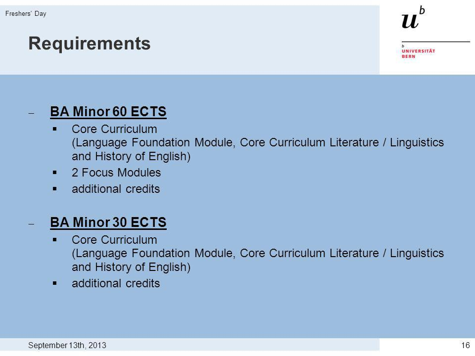Requirements BA Minor 60 ECTS Core Curriculum (Language Foundation Module, Core Curriculum Literature / Linguistics and History of English) 2 Focus Modules additional credits BA Minor 30 ECTS Core Curriculum (Language Foundation Module, Core Curriculum Literature / Linguistics and History of English) additional credits September 13th, 2013 Freshers Day 16