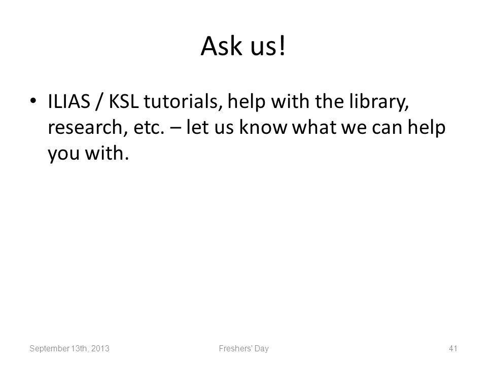Ask us. ILIAS / KSL tutorials, help with the library, research, etc.