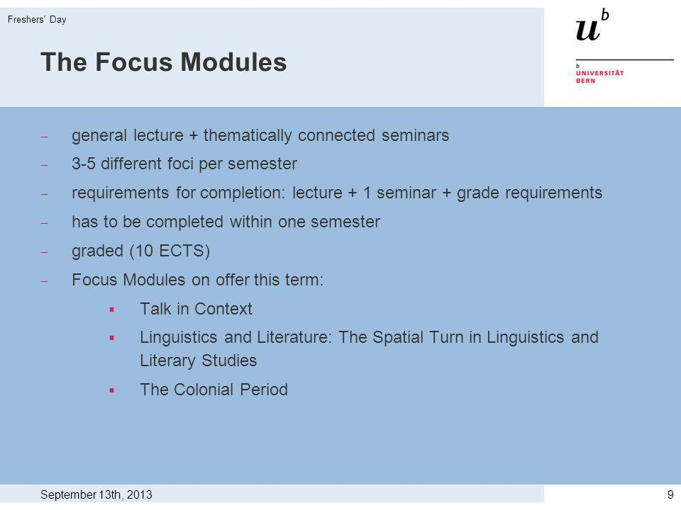 The Focus Modules general lecture + thematically connected seminars 3-5 different foci per semester requirements for completion: lecture + 1 seminar + grade requirements has to be completed within one semester graded (10 ECTS) Focus Modules on offer this term: Talk in Context Linguistics and Literature: The Spatial Turn in Linguistics and Literary Studies The Colonial Period September 13th, 2013 Freshers Day 9