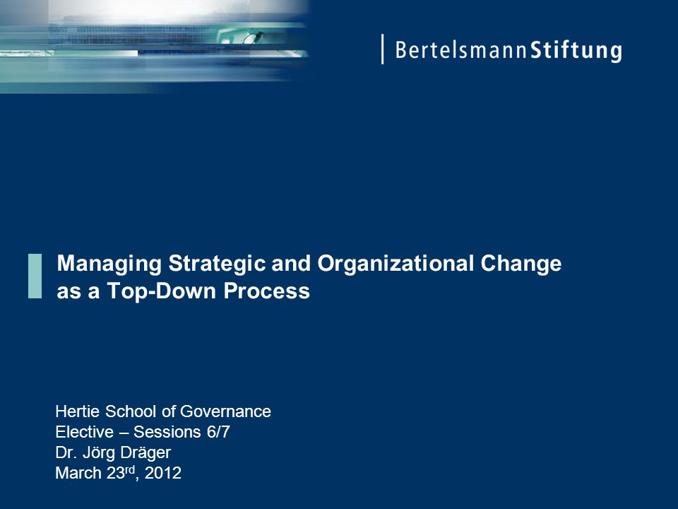 Managing Strategic and Organizational Change as a Top-Down Process Hertie School of Governance Elective – Sessions 6/7 Dr.
