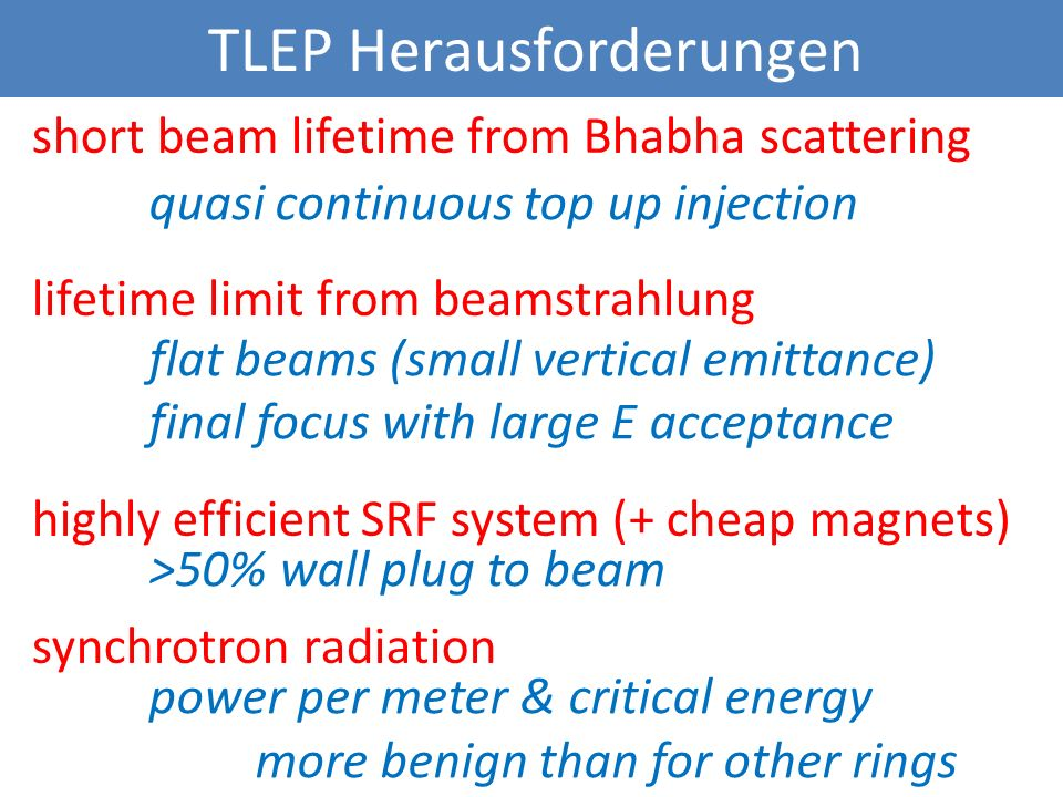 TLEP Herausforderungen short beam lifetime from Bhabha scattering lifetime limit from beamstrahlung highly efficient SRF system (+ cheap magnets) synchrotron radiation quasi continuous top up injection flat beams (small vertical emittance) final focus with large E acceptance >50% wall plug to beam power per meter & critical energy more benign than for other rings
