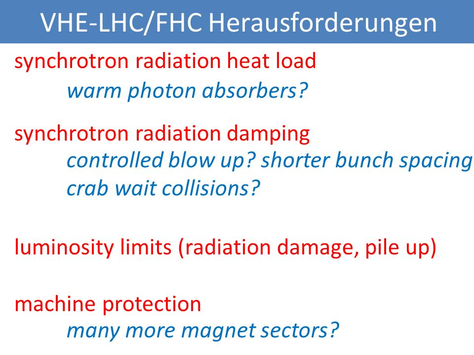 VHE-LHC/FHC Herausforderungen synchrotron radiation heat load synchrotron radiation damping luminosity limits (radiation damage, pile up) machine protection warm photon absorbers.