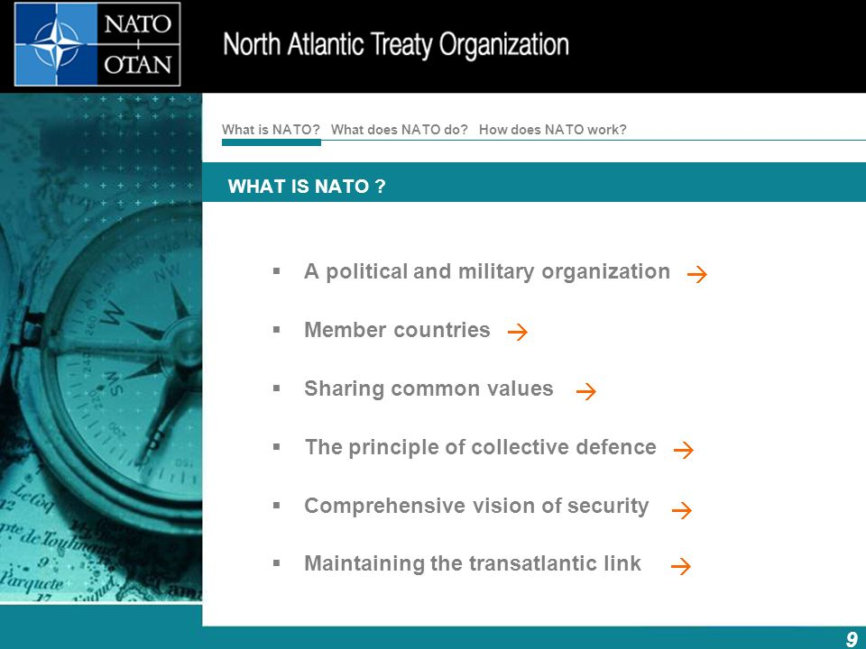 What is NATO?What does NATO do?How does NATO work? 9 WHAT IS NATO ? A political and military organization Member countries Sharing common values The p