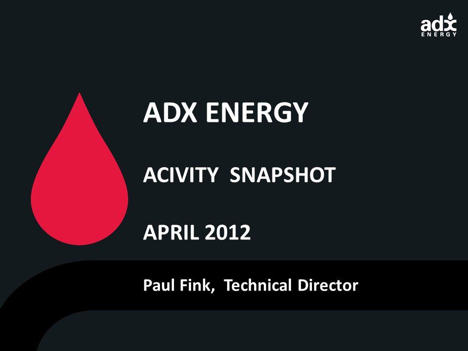 ADX ENERGY ACIVITY SNAPSHOT APRIL 2012 Paul Fink, Technical Director
