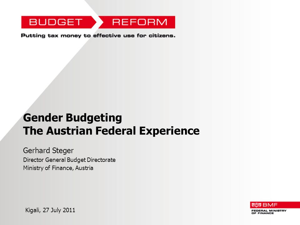 Gender Budgeting The Austrian Federal Experience Gerhard Steger Director General Budget Directorate Ministry of Finance, Austria Kigali, 27 July 2011