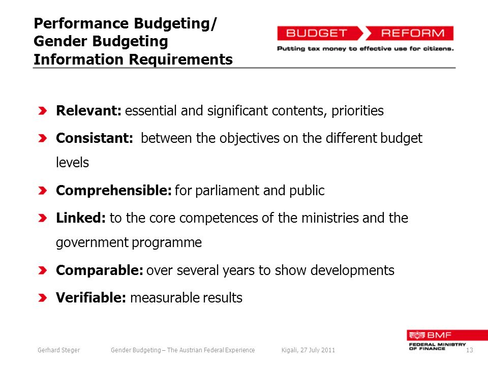 Performance Budgeting/ Gender Budgeting Information Requirements Relevant: essential and significant contents, priorities Consistant: between the objectives on the different budget levels Comprehensible: for parliament and public Linked: to the core competences of the ministries and the government programme Comparable: over several years to show developments Verifiable: measurable results 13Gerhard StegerGender Budgeting – The Austrian Federal ExperienceKigali, 27 July 2011