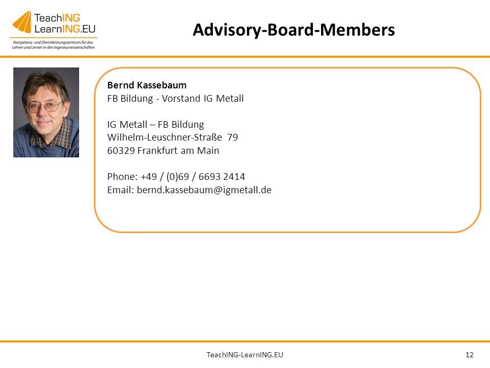 TeachING-LearnING.EU12 Advisory-Board-Members Bernd Kassebaum FB Bildung - Vorstand IG Metall IG Metall – FB Bildung Wilhelm-Leuschner-Straße 79 60329 Frankfurt am Main Phone: +49 / (0)69 / 6693 2414 Email: bernd.kassebaum@igmetall.de