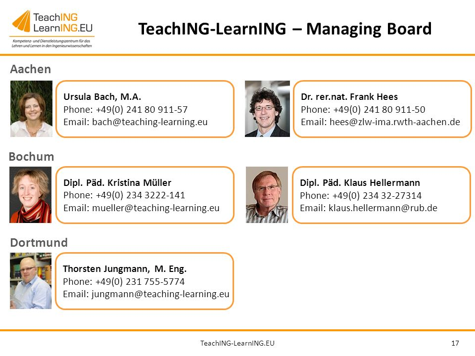 TeachING-LearnING.EU17 TeachING-LearnING – Managing Board Ursula Bach, M.A. Phone: +49(0) 241 80 911-57 Email: bach@teaching-learning.eu Dipl. Päd. Kr