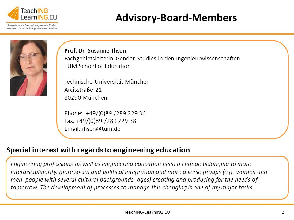 TeachING-LearnING.EU2 Advisory-Board-Members Prof. Dr. Susanne Ihsen Fachgebietsleiterin Gender Studies in den Ingenieurwissenschaften TUM School of E