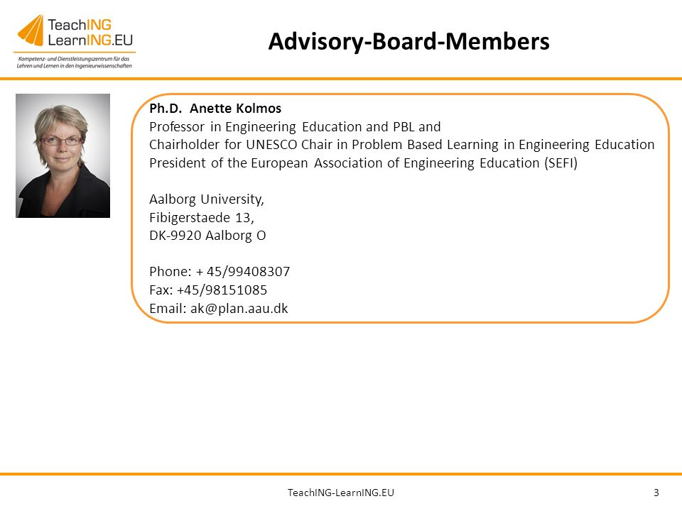 TeachING-LearnING.EU3 Advisory-Board-Members Ph.D. Anette Kolmos Professor in Engineering Education and PBL and Chairholder for UNESCO Chair in Proble