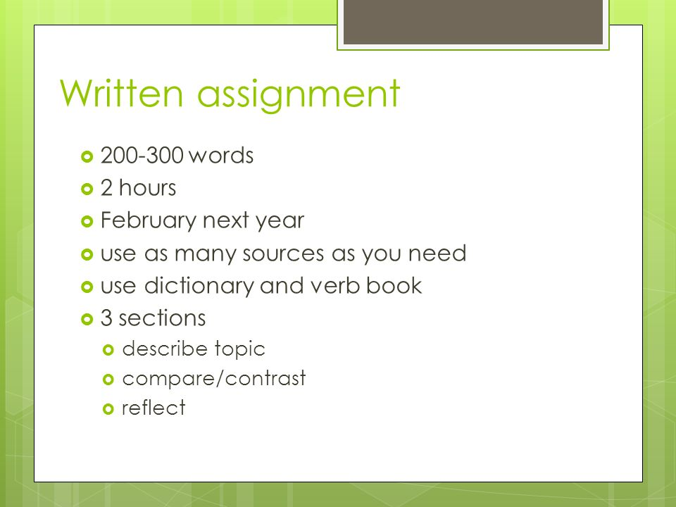 Written assignment 200-300 words 2 hours February next year use as many sources as you need use dictionary and verb book 3 sections describe topic compare/contrast reflect