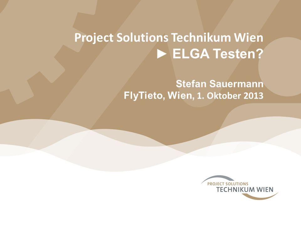 Project Solutions Technikum Wien ELGA Testen? Stefan Sauermann FlyTieto, Wien, 1. Oktober 2013