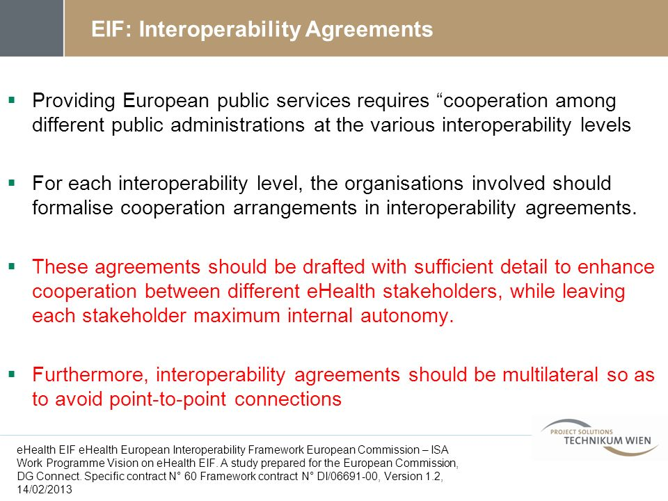 EIF: Interoperability Agreements Providing European public services requires cooperation among different public administrations at the various interoperability levels For each interoperability level, the organisations involved should formalise cooperation arrangements in interoperability agreements.