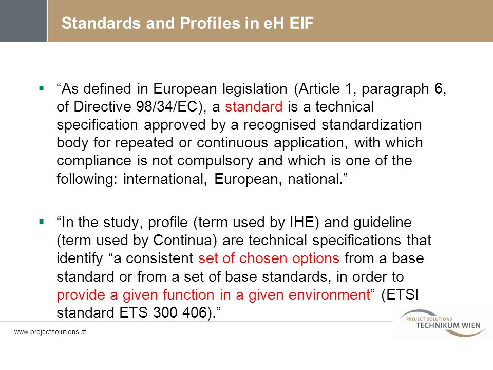 Standards and Profiles in eH EIF As defined in European legislation (Article 1, paragraph 6, of Directive 98/34/EC), a standard is a technical specification approved by a recognised standardization body for repeated or continuous application, with which compliance is not compulsory and which is one of the following: international, European, national.