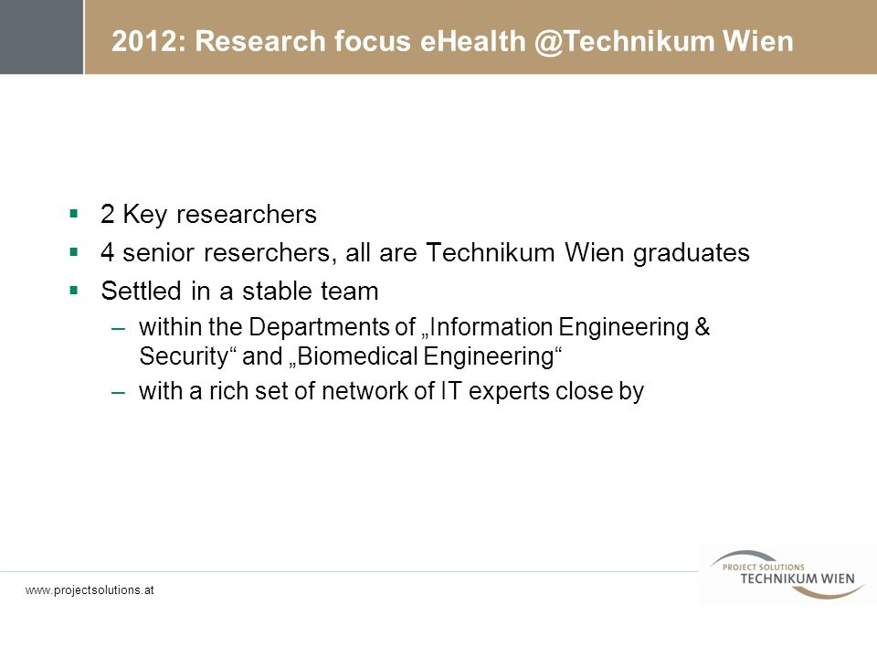 2012: Research focus eHealth @Technikum Wien 2 Key researchers 4 senior reserchers, all are Technikum Wien graduates Settled in a stable team –within the Departments of Information Engineering & Security and Biomedical Engineering –with a rich set of network of IT experts close by www.projectsolutions.at