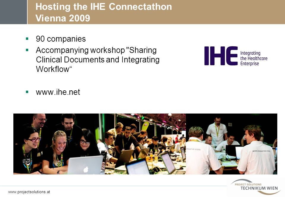 Hosting the IHE Connectathon Vienna 2009 90 companies Accompanying workshop Sharing Clinical Documents and Integrating Workflow www.ihe.net www.projectsolutions.at