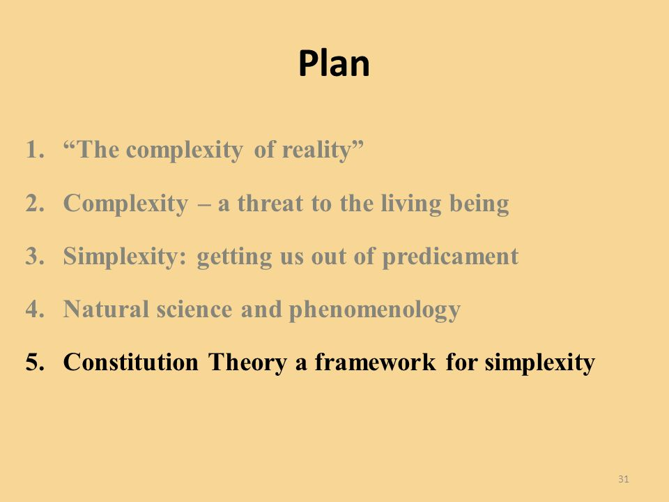 Plan 1.The complexity of reality 2.Complexity – a threat to the living being 3.Simplexity: getting us out of predicament 4.Natural science and phenomenology 5.Constitution Theory a framework for simplexity 31