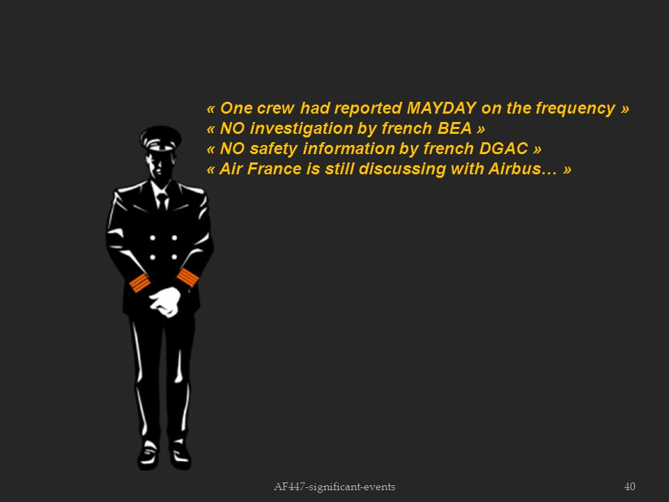 40 « One crew had reported MAYDAY on the frequency » « NO investigation by french BEA » « NO safety information by french DGAC » « Air France is still discussing with Airbus… »