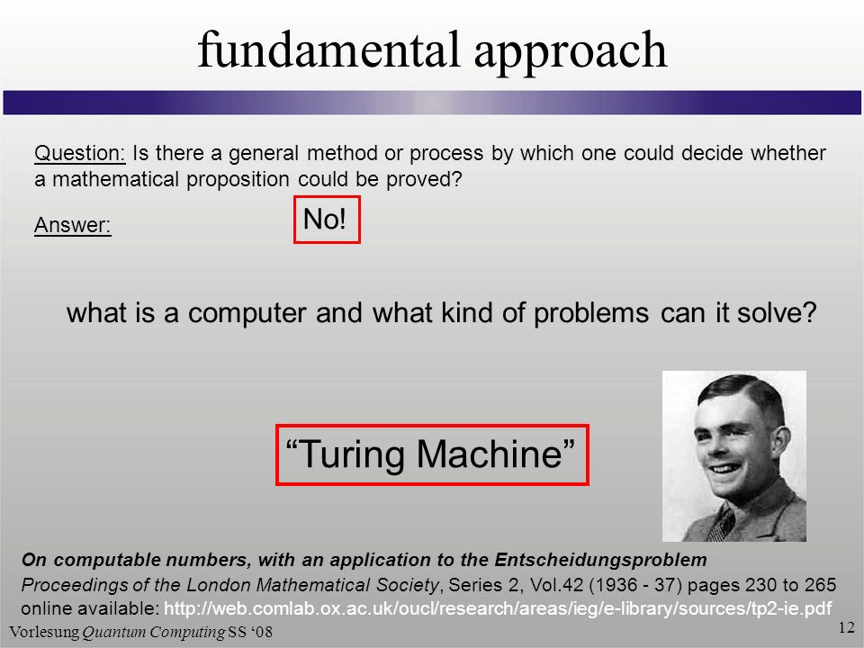 Vorlesung Quantum Computing SS fundamental approach Question: Is there a general method or process by which one could decide whether a mathematical proposition could be proved.