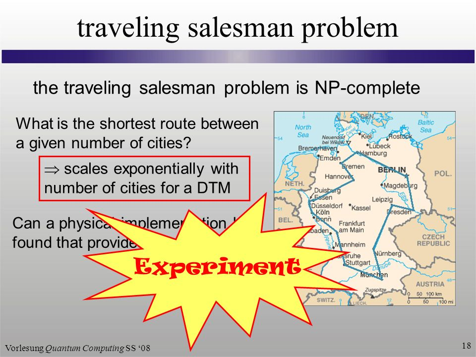 Vorlesung Quantum Computing SS traveling salesman problem the traveling salesman problem is NP-complete What is the shortest route between a given number of cities.