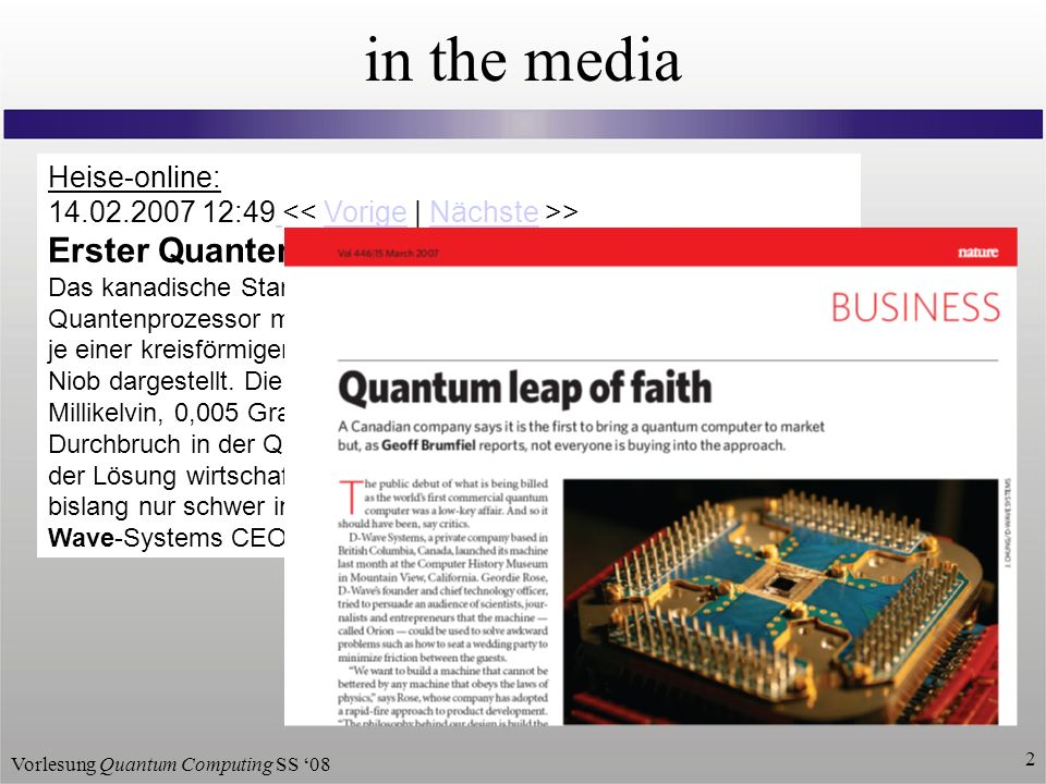 Vorlesung Quantum Computing SS 08 2 Heise-online: 14.02.2007 12:49 > VorigeNächste Erster Quantenprozessor der Welt vorgestellt Das kanadische Start-up D-Wave Systems hat in Kalifornien einen Quantenprozessor mit 16 Qubits vorgestellt.