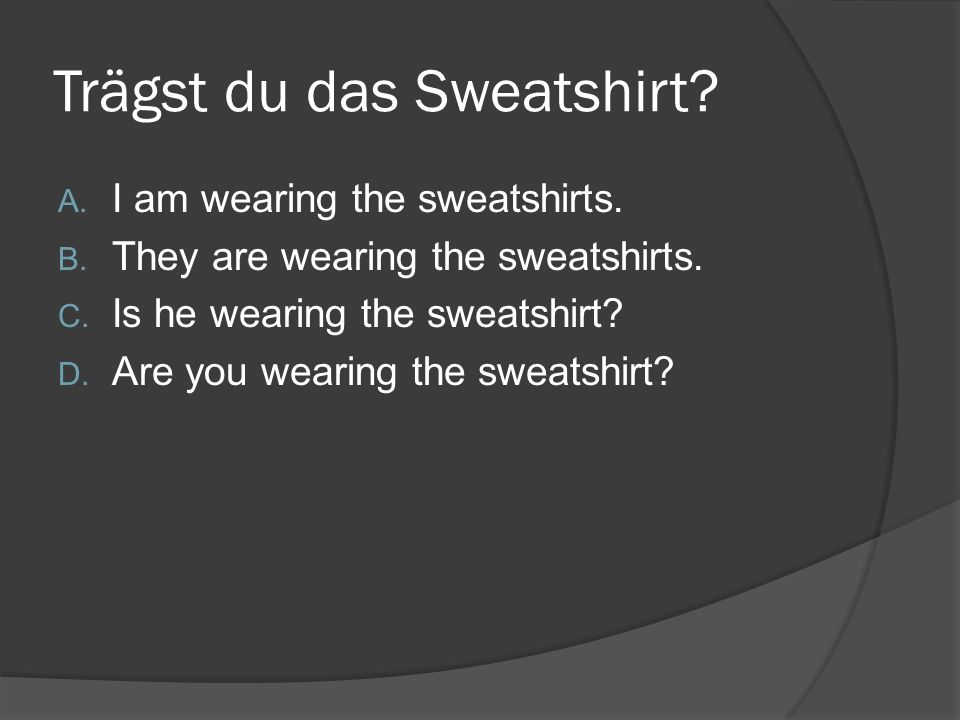 Trägst du das Sweatshirt. A. I am wearing the sweatshirts.