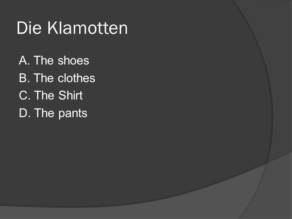 Die Klamotten A. The shoes B. The clothes C. The Shirt D. The pants
