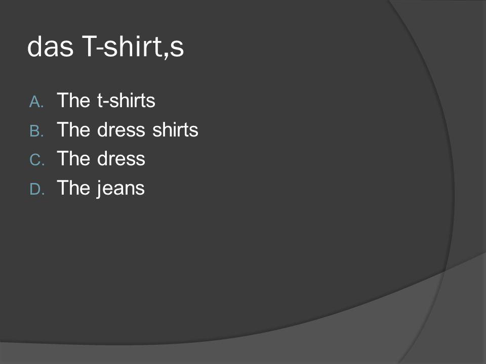 das T-shirt,s A. The t-shirts B. The dress shirts C. The dress D. The jeans