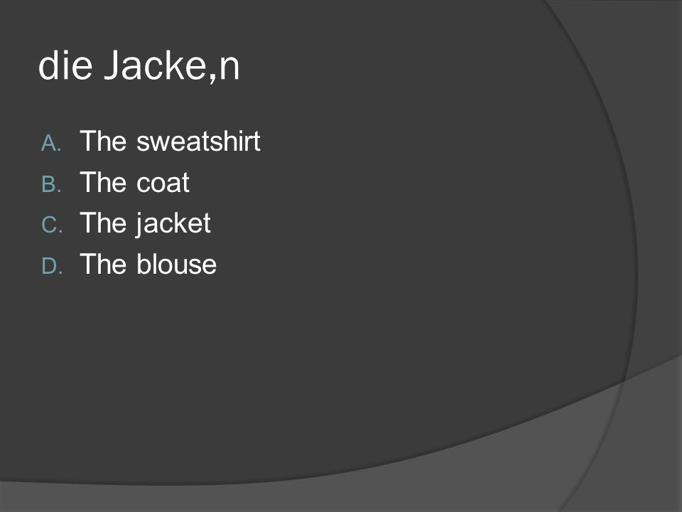 die Jacke,n A. The sweatshirt B. The coat C. The jacket D. The blouse