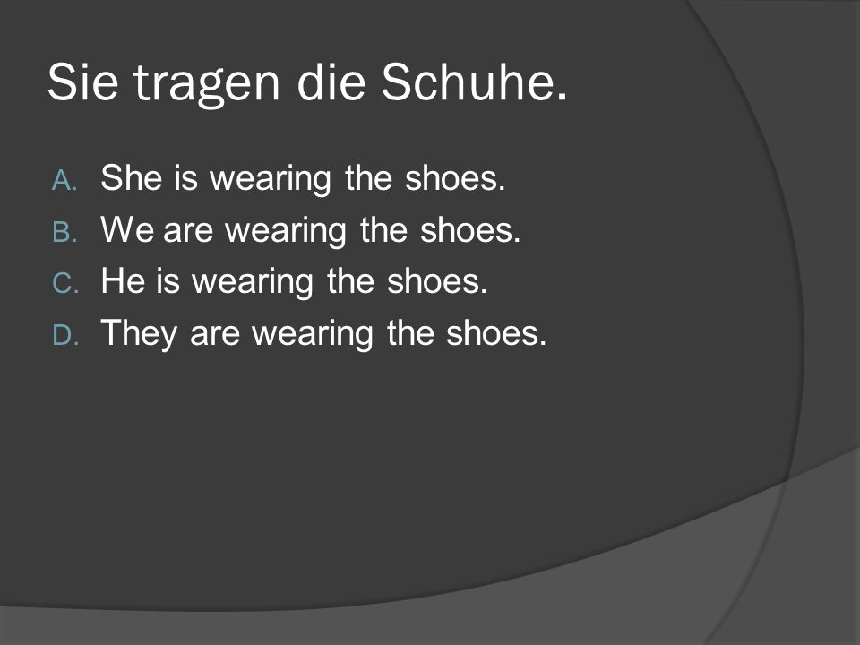 Sie tragen die Schuhe. A. She is wearing the shoes.