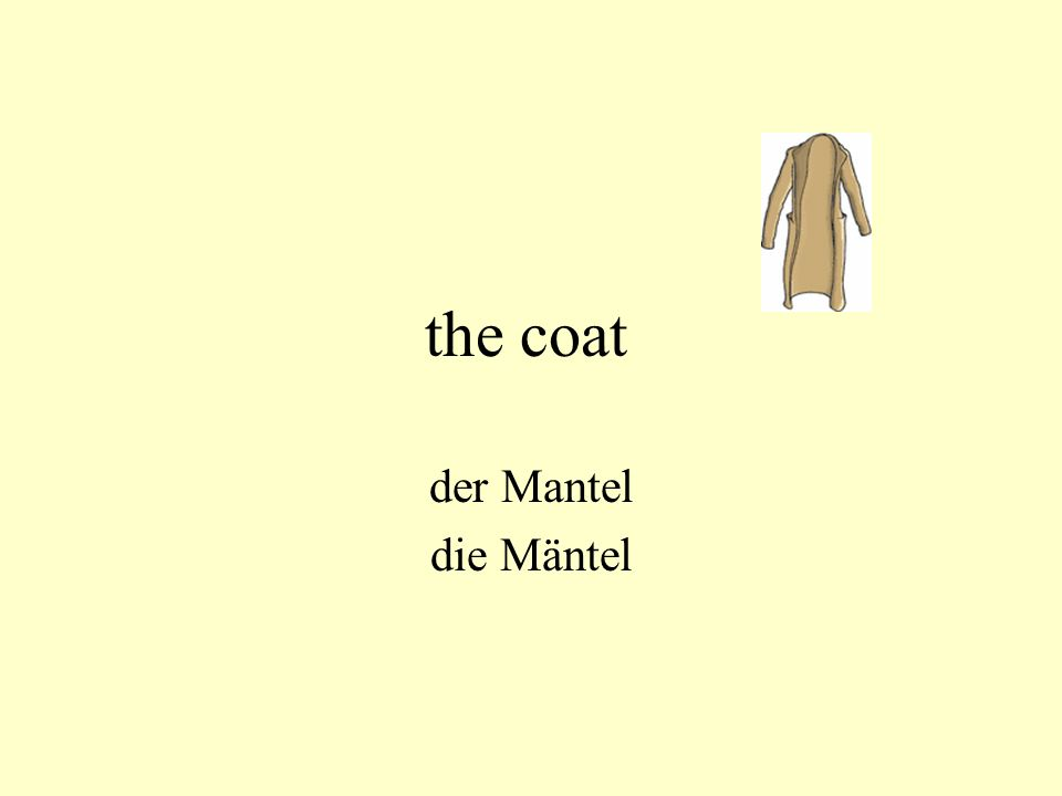 the coat der Mantel die Mäntel