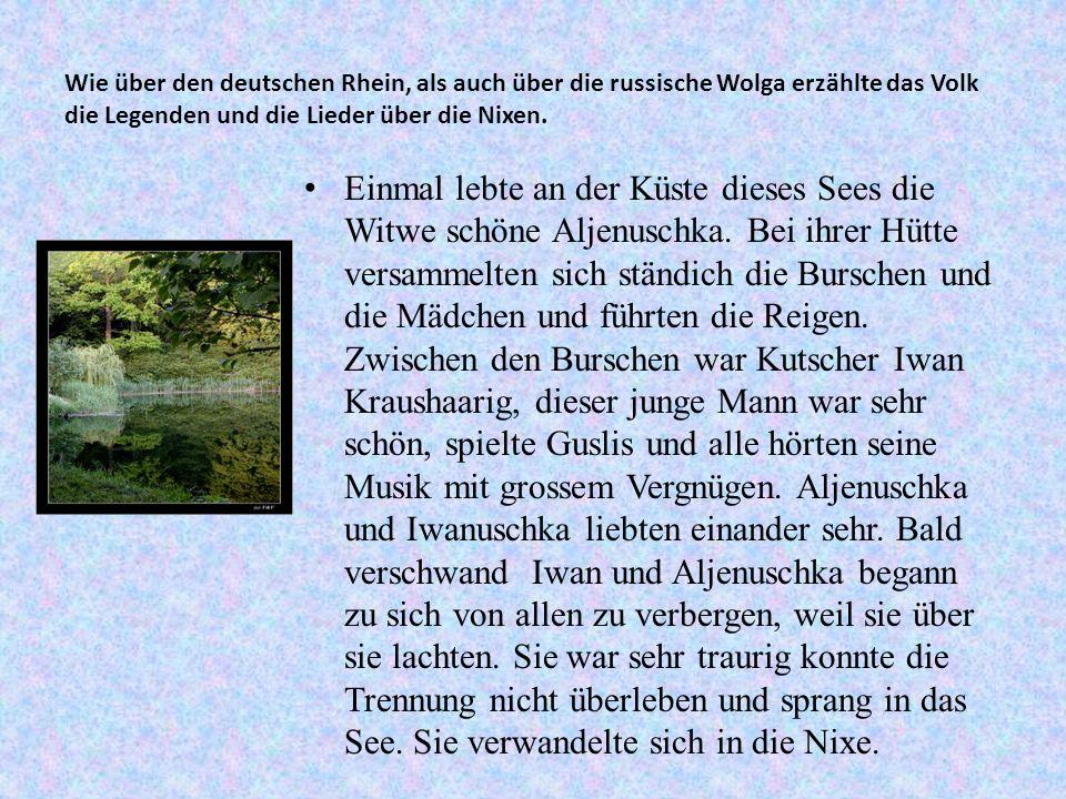 Wie über den deutschen Rhein, als auch über die russische Wolga erzählte das Volk die Legenden und die Lieder über die Nixen. Einmal lebte an der Küst